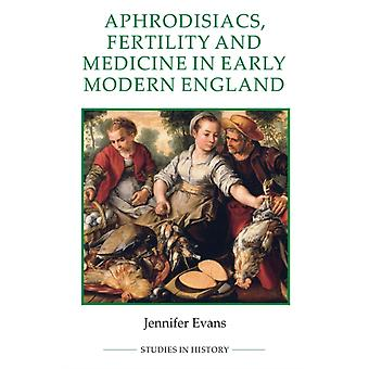 Aphrodisiacs Fertility and Medicine in Early Modern England by Evans & Jennifer
