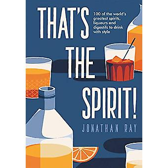 That's the Spirit! - 100 of the world's greatest spirits and liqueurs