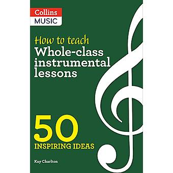 How to Teach WholeClass Instrumental Lessons  50 Inspiring Ideas by Kay Charlton & Prepared for publication by Collins Music