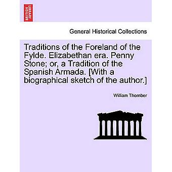 Traditions of the Foreland of the Fylde. Elizabethan Era. Penny Stone Or a Tradition of the Spanish Armada. With a Biographical Sketch of the Autho by Thornber & William
