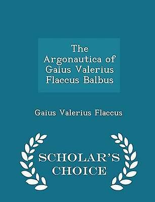 The Argonautica of Gaius Valerius Flaccus Balbus  Scholars Choice Edition by Flaccus & Gaius Valerius