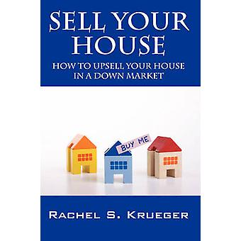 Sell Your House - How to Upsell Your House in a Down Market by Sell Yo