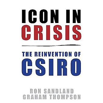 Icon in Crisis - The Reinvention of CSIRO by Ron Sandland - Graham Tho