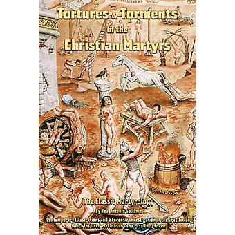 Tortures and Torments of the Christian Martyrs - The Classic Martyrolo