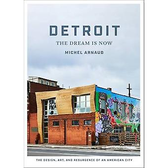 Detroit The Dream Is Now The Design Art and Resurgence o by Michel Arnaud