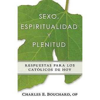 Sexo Espiritualidad y Plenitud Respuestas Para Los Catlicos de Hoy by Bouchard & Chares
