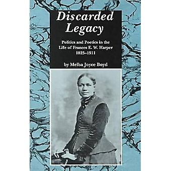 Discarded Legacy Politics and Poetics in the Life of Frances E. W. Harper 18251911 by Boyd & Melba Joyce