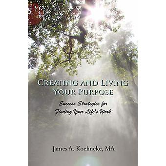 Creating and Living Your Purpose by Koehneke & James