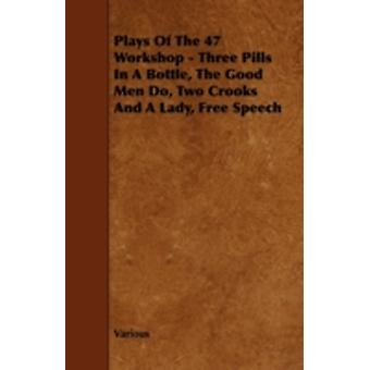 Plays of the 47 Workshop  Three Pills in a Bottle the Good Men Do Two Crooks and a Lady Free Speech by Various