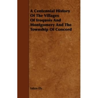 A Centennial History Of The Villages Of Iroquois And Montgomery And The Township Of Concord by Ely & Salem