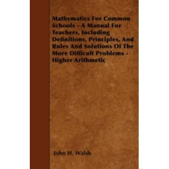 Mathematics for Common Schools  A Manual for Teachers Including Definitions Principles and Rules and Solutions of the More Difficult Problems  Higher Arithmetic by Walsh & John H.