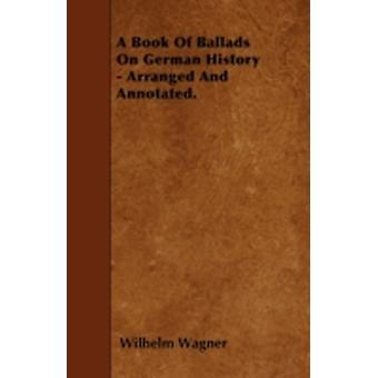 A Book Of Ballads On German History  Arranged And Annotated. by Wagner & Wilhelm