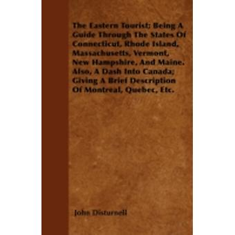 The Eastern Tourist Being A Guide Through The States Of Connecticut Rhode Island Massachusetts Vermont New Hampshire And Maine. Also A Dash Into Canada Giving A Brief Description Of Montreal by Disturnell & John