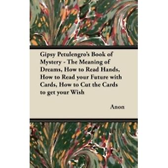 Gipsy Petulengros Book of Mystery  The Meaning of Dreams How to Read Hands How to Read your Future with Cards How to Cut the Cards to get your Wish by Anon