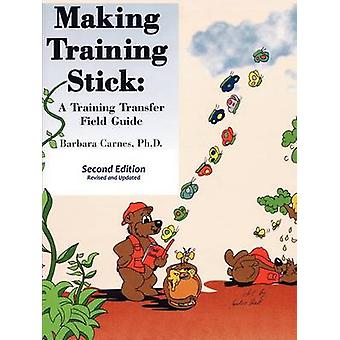 Making Training Stick A Training Transfer Field Guide Second Edition by Carnes & Barbara