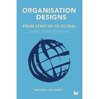 Organisation Designs From StartUp to Global Dynamic designs for growth by Bellerby & Mike
