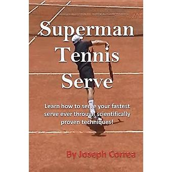 Superman Tennis Serve Learn How to Serve Your Fastest Serve Ever Through Scientifically Proven Techniques by Correa & Joseph
