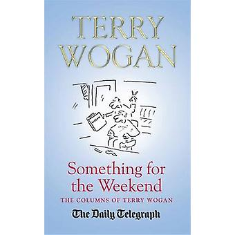 Something for the Weekend - The Collected Columns of Sir Terry Wogan b