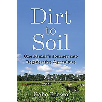 Dirt to Soil - One Family's Journey into Regenerative Agriculture by G