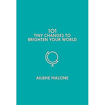 101 Tiny Changes to Brighten Your World by Ailbhe Malone - 9781785785