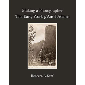 Making a Photographer - The Early Work of Ansel Adams by Rebecca A. Se