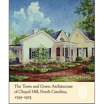 The Town and Gown Architecture of Chapel Hill North Carolina 17951975 door M. Ruth Little