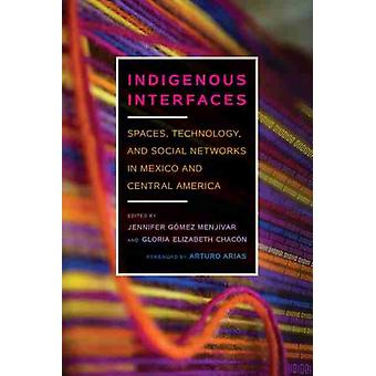 Indigenous Interfaces by Foreword by Arturo Arias & Edited by Jennifer G mez Menj var & Edited by Gloria Elizabeth Chacon