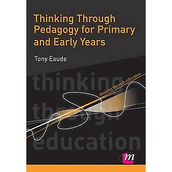 Thinking Through Pedagogy for Primary and Early Years by Eaude & Tony