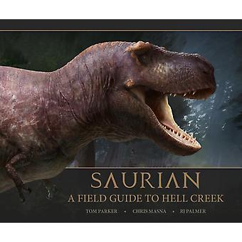Saurian A Field Guide to Hell Creek by Tom Parker
