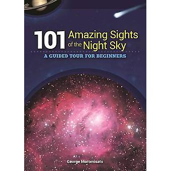 101 Amazing Sights of the Night Sky - A Guided Tour for Beginners by G