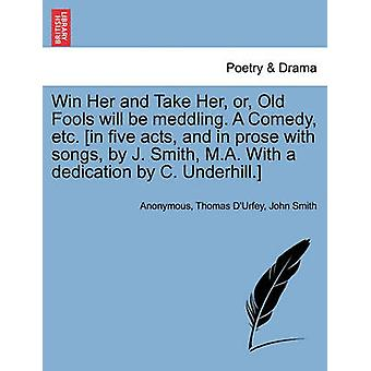 Win Her and Take Her or Old Fools will be meddling. A Comedy etc. in five acts and in prose with songs by J. Smith M.A. With a dedication by C. Underhill. by Anonymous