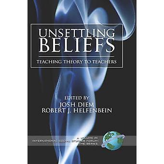 Unsettling Beliefs Teaching Theory to Teachers Hc by Diem & Josh