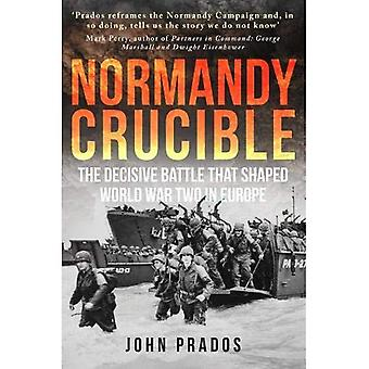 Normandy Crucible: The Decisive Battle that Shaped� the World War Two in Europe