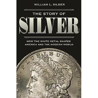 The Story of Silver - How the White Metal Shaped America and the Moder