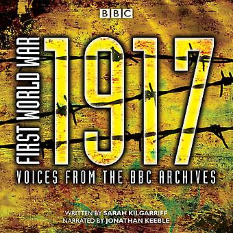 First World War 1917  Voices from the BBC Archive by Sarah Kilgarriff & Read by Jonathan Keeble