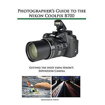 Photographers Guide to the Nikon Coolpix B700 Getting the Most from Nikons Superzoom Camera by White & Alexander S.