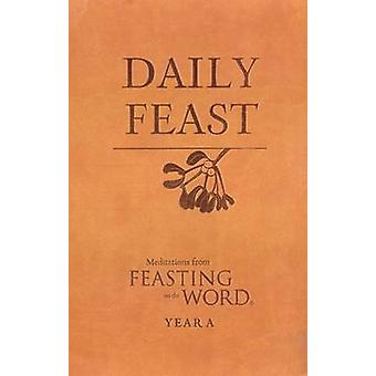 Daily Feast - Meditations from Feasting on the Word - Year A by Kathlee