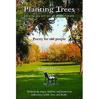 Planting Trees  Knowing You Will Not Sit In Their Shade Poetry for Old People by Hulme & Robert