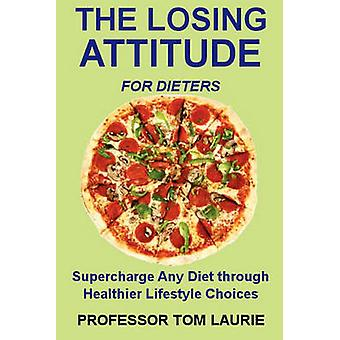 THE LOSING ATTITUDE for Dieters Supercharge Any Diet through Healthier Lifestyle Choices by Laurie & Tom