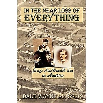 In the Near Loss of Everything George MacDonalds Son in America by Slusser & Dale Wayne