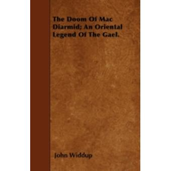The Doom Of Mac Diarmid An Oriental Legend Of The Gael. by Widdup & John