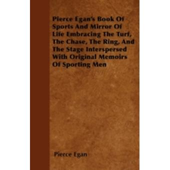 Pierce Egans Book Of Sports And Mirror Of Life Embracing The Turf The Chase The Ring And The Stage Interspersed With Original Memoirs Of Sporting Men by Egan & Pierce