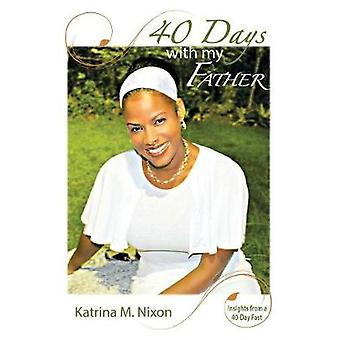 40 Days With My Father Insights From a 40Day Fast by Nixon & Katrina M