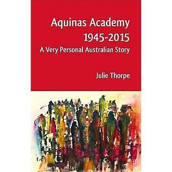 Aquinas Academy 19452015 A Very Personal Australian Story by Thorpe & Julie