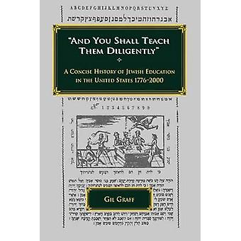 And You Shall Teach Them Diligently  A Concise History of Jewish Education in the United States 17762000 by Graff & Gil