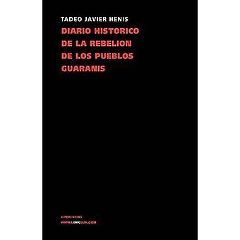 Diario historico de la rebelion y guerra de los pueblos guaranis by Xavier Henis & Tadeo