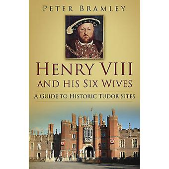 Henry VIII and His Six Wives - A Guide to Historic Tudor Sites by Pete