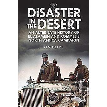 Disaster in the Desert - An Alternate History of El Alamein and Rommel