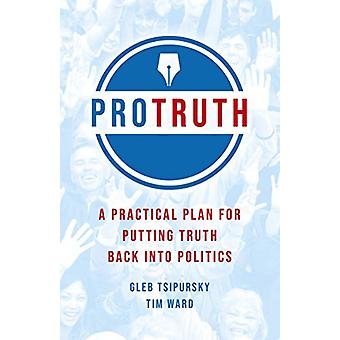 Pro Truth - A Practical Plan for Putting Truth Back into Politics by G