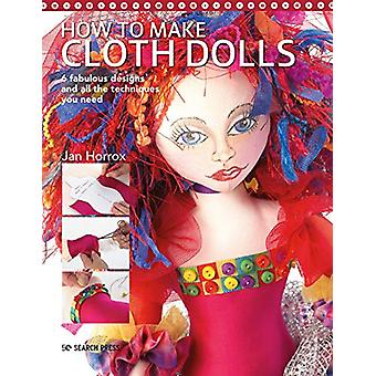How to Make Cloth Dolls - 6 Fabulous Designs and All the Techniques Yo